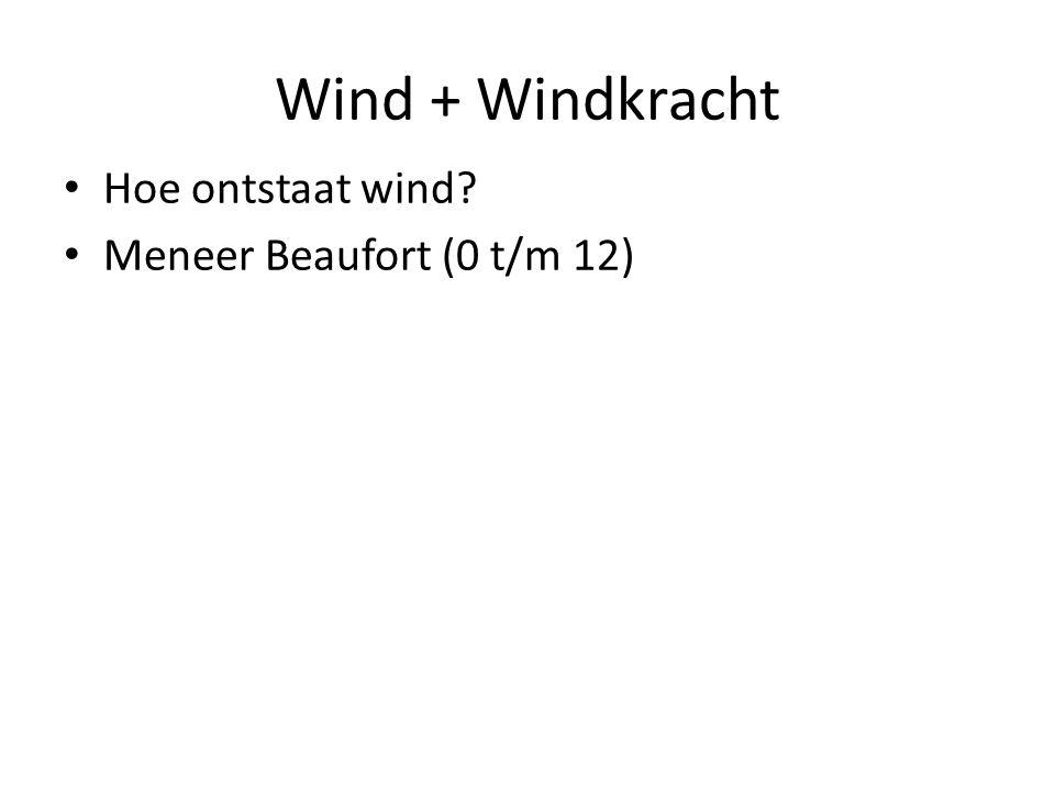 Wind + Windkracht Hoe ontstaat wind Meneer Beaufort (0 t/m 12)