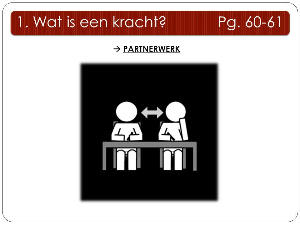 1. Wat is een kracht Pg. 60-61  PARTNERWERK