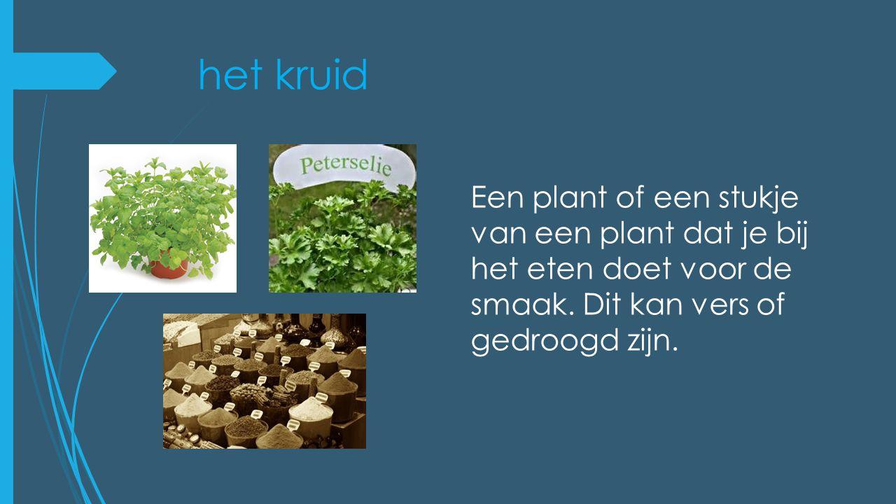 het kruid Een plant of een stukje van een plant dat je bij het eten doet voor de smaak.