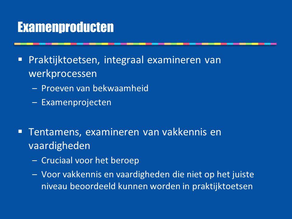 Examenproducten Praktijktoetsen, integraal examineren van werkprocessen. Proeven van bekwaamheid. Examenprojecten.