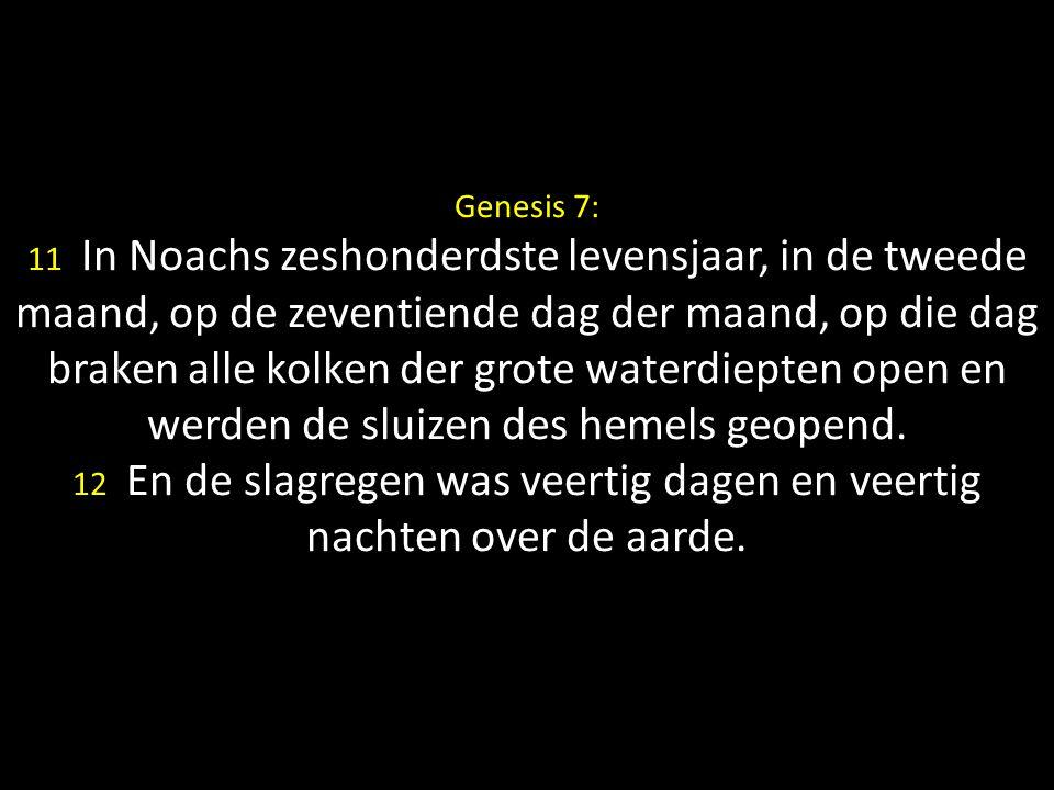 Genesis 7: 11 In Noachs zeshonderdste levensjaar, in de tweede maand, op de zeventiende dag der maand, op die dag braken alle kolken der grote waterdiepten open en werden de sluizen des hemels geopend.