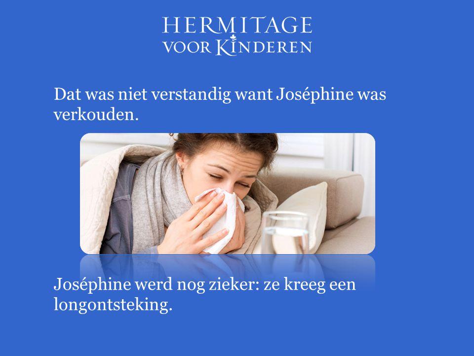 Dat was niet verstandig want Joséphine was verkouden.