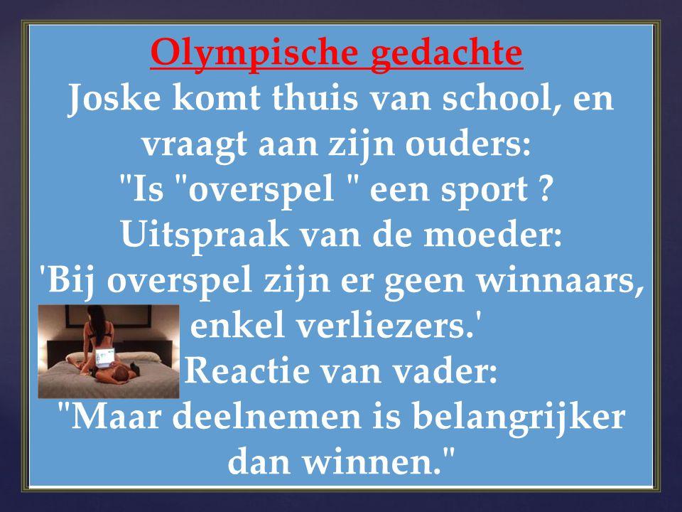 Olympische gedachte Joske komt thuis van school, en vraagt aan zijn ouders: Is overspel een sport Uitspraak van de moeder: Bij overspel zijn er geen winnaars, enkel verliezers. Reactie van vader: Maar deelnemen is belangrijker dan winnen.