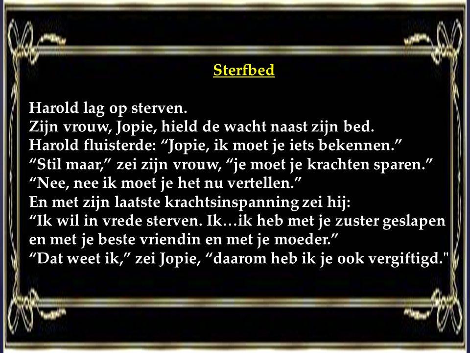 Sterfbed Harold lag op sterven. Zijn vrouw, Jopie, hield de wacht naast zijn bed. Harold fluisterde: Jopie, ik moet je iets bekennen.