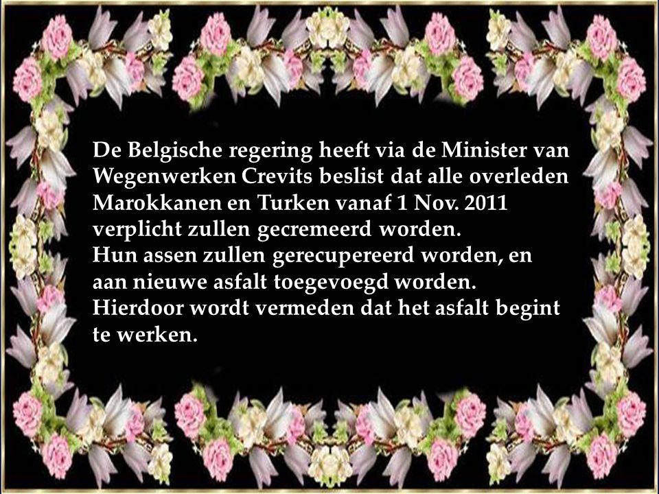 De Belgische regering heeft via de Minister van Wegenwerken Crevits beslist dat alle overleden Marokkanen en Turken vanaf 1 Nov. 2011 verplicht zullen gecremeerd worden.