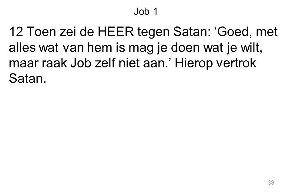 Job 1 12 Toen zei de HEER tegen Satan: 'Goed, met alles wat van hem is mag je doen wat je wilt, maar raak Job zelf niet aan.' Hierop vertrok Satan.