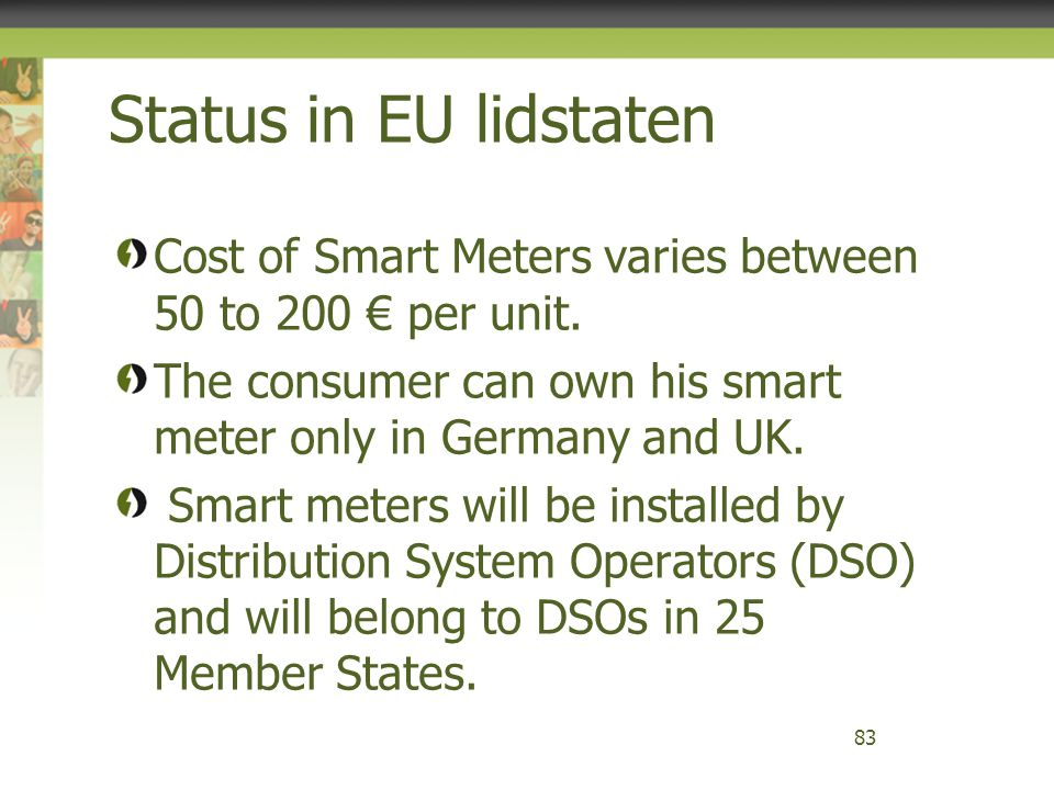 Status in EU lidstaten Cost of Smart Meters varies between 50 to 200 € per unit. The consumer can own his smart meter only in Germany and UK.