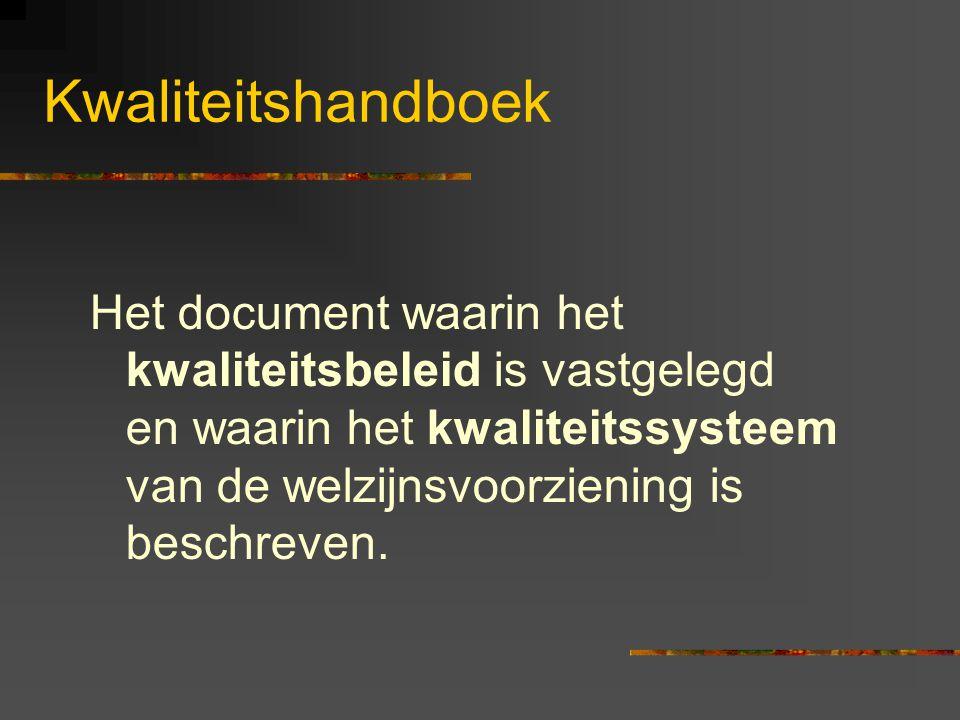 Kwaliteitshandboek Het document waarin het kwaliteitsbeleid is vastgelegd en waarin het kwaliteitssysteem van de welzijnsvoorziening is beschreven.