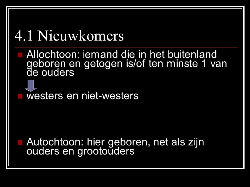 4.1 Nieuwkomers Allochtoon: iemand die in het buitenland geboren en getogen is/of ten minste 1 van de ouders.