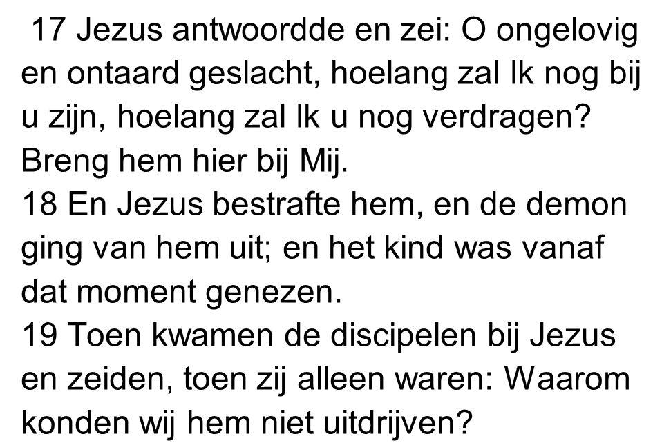 17 Jezus antwoordde en zei: O ongelovig en ontaard geslacht, hoelang zal Ik nog bij u zijn, hoelang zal Ik u nog verdragen Breng hem hier bij Mij.