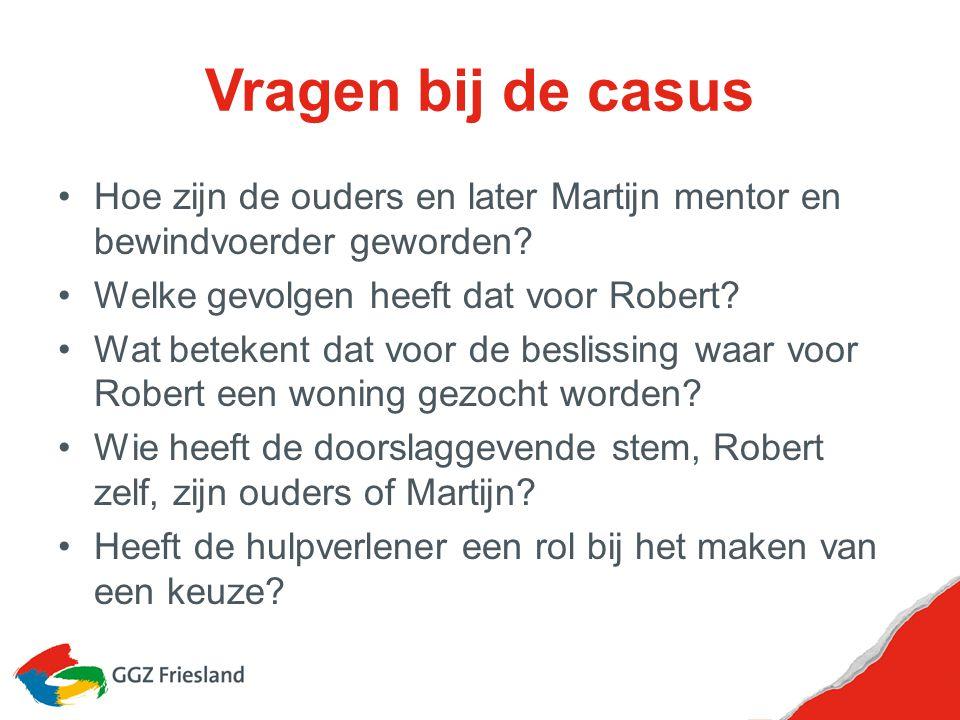 Vragen bij de casus Hoe zijn de ouders en later Martijn mentor en bewindvoerder geworden Welke gevolgen heeft dat voor Robert