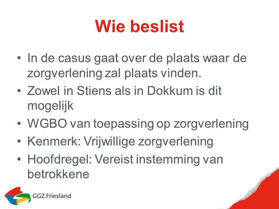 Wie beslist In de casus gaat over de plaats waar de zorgverlening zal plaats vinden. Zowel in Stiens als in Dokkum is dit mogelijk.