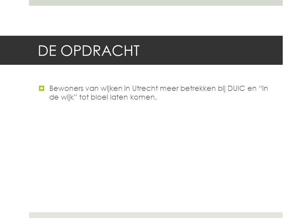 DE OPDRACHT Bewoners van wijken in Utrecht meer betrekken bij DUIC en in de wijk tot bloei laten komen.
