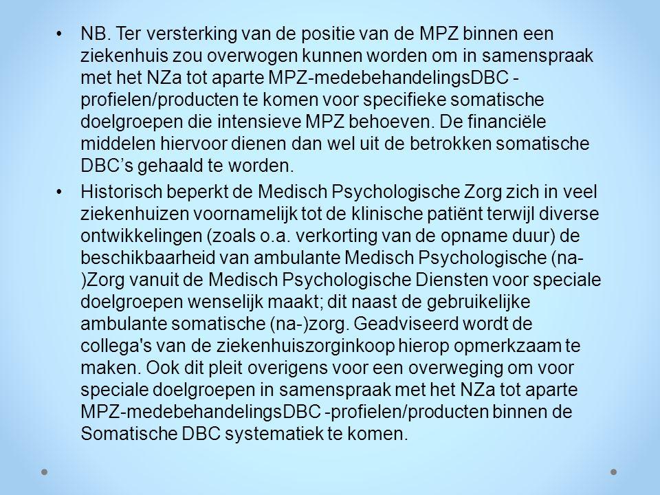NB. Ter versterking van de positie van de MPZ binnen een ziekenhuis zou overwogen kunnen worden om in samenspraak met het NZa tot aparte MPZ-medebehandelingsDBC -profielen/producten te komen voor specifieke somatische doelgroepen die intensieve MPZ behoeven. De financiële middelen hiervoor dienen dan wel uit de betrokken somatische DBC's gehaald te worden.