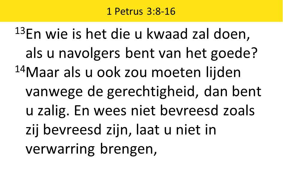 1 Petrus 3:8-16 13En wie is het die u kwaad zal doen, als u navolgers bent van het goede