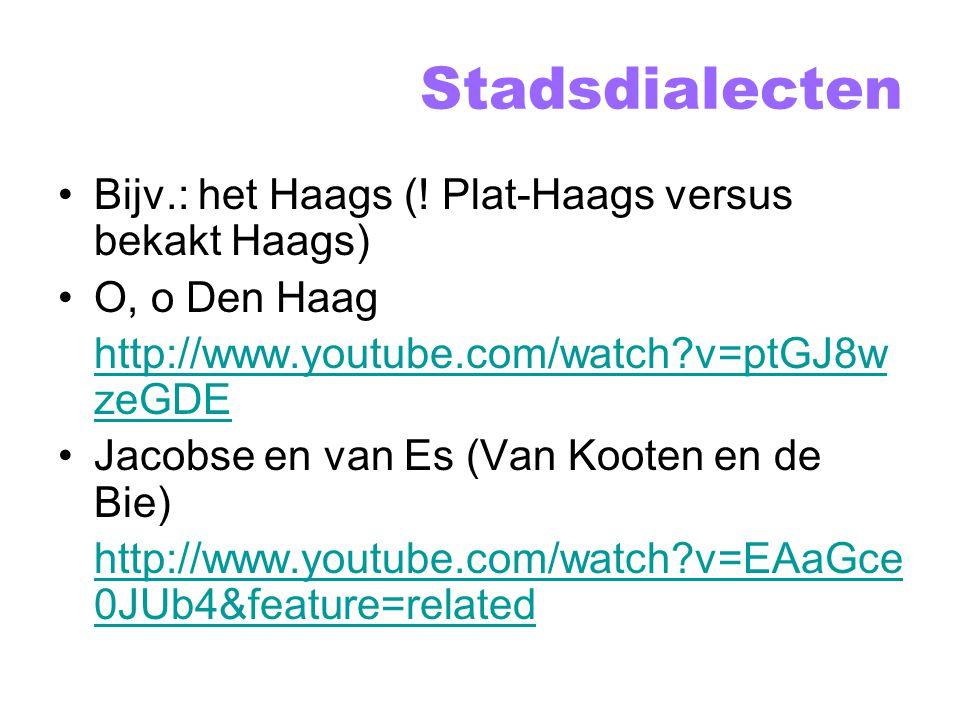 Stadsdialecten Bijv.: het Haags (! Plat-Haags versus bekakt Haags)