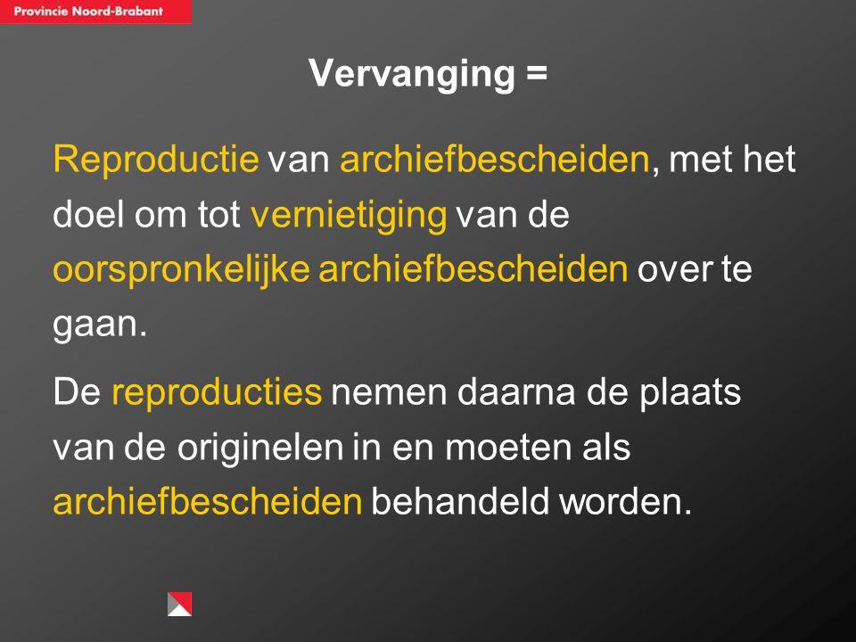 Vervanging = Reproductie van archiefbescheiden, met het doel om tot vernietiging van de oorspronkelijke archiefbescheiden over te gaan.