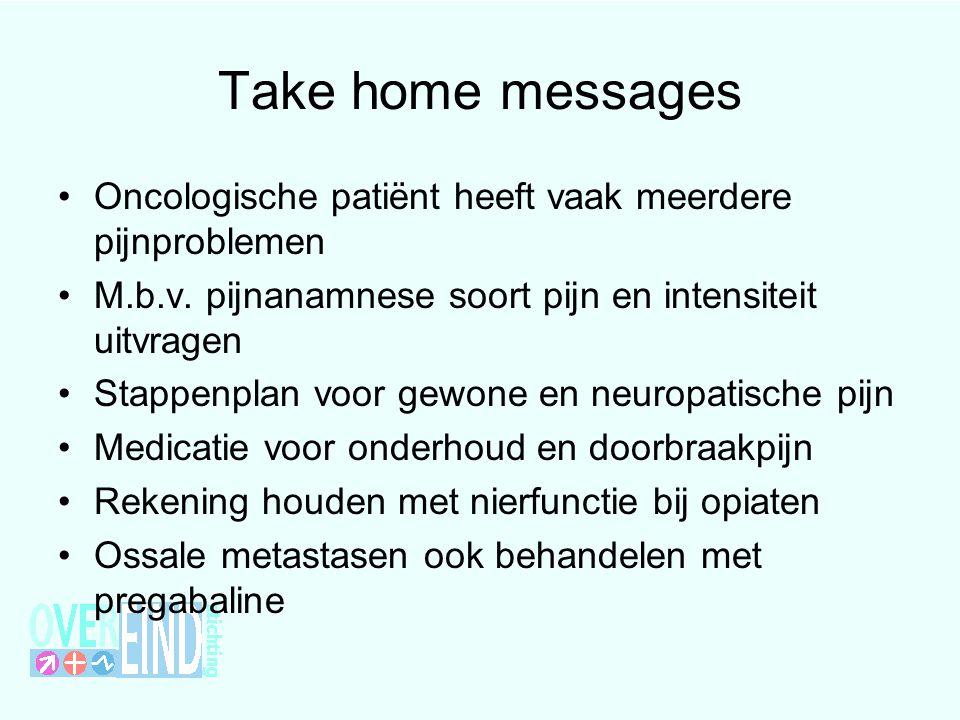 Take home messages Oncologische patiënt heeft vaak meerdere pijnproblemen. M.b.v. pijnanamnese soort pijn en intensiteit uitvragen.