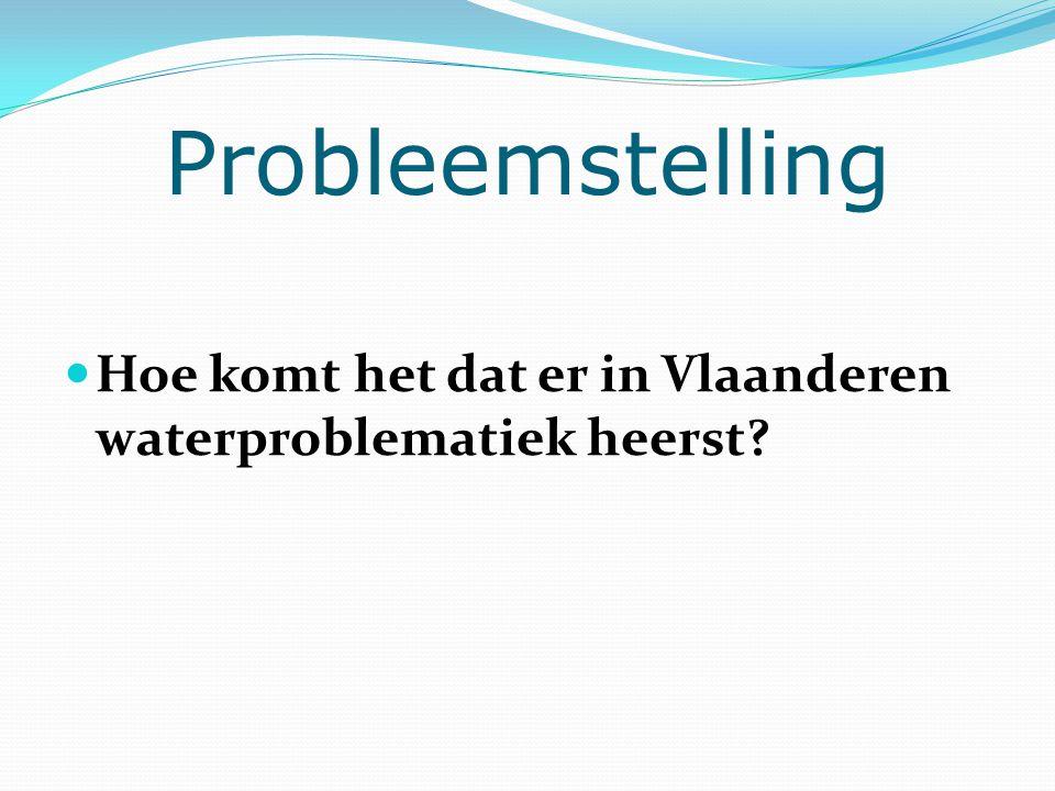 Probleemstelling Hoe komt het dat er in Vlaanderen waterproblematiek heerst
