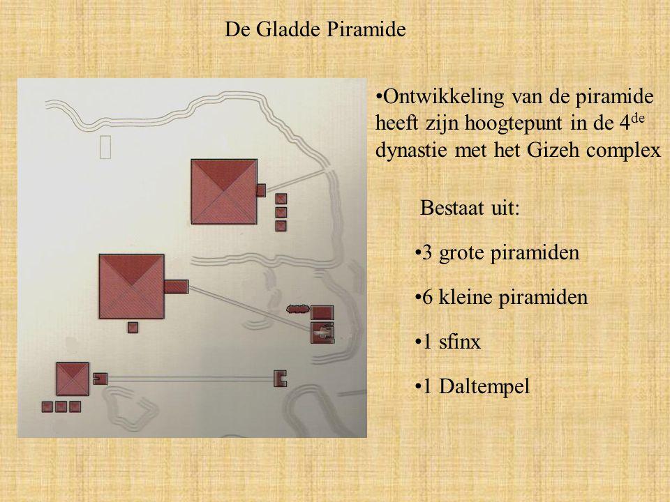 De Gladde Piramide Ontwikkeling van de piramide heeft zijn hoogtepunt in de 4de dynastie met het Gizeh complex.