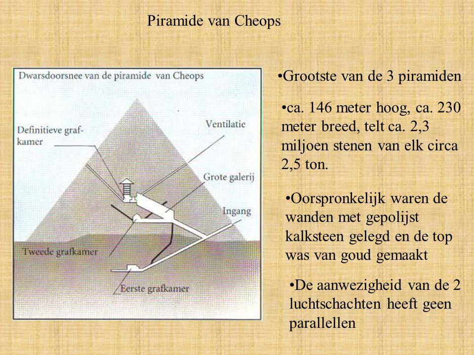 Piramide van Cheops Grootste van de 3 piramiden. ca. 146 meter hoog, ca. 230 meter breed, telt ca. 2,3 miljoen stenen van elk circa 2,5 ton.