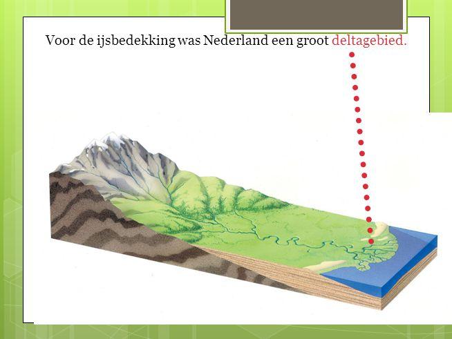 Voor de ijsbedekking was Nederland een groot deltagebied.
