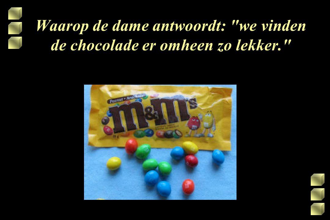 Waarop de dame antwoordt: we vinden de chocolade er omheen zo lekker
