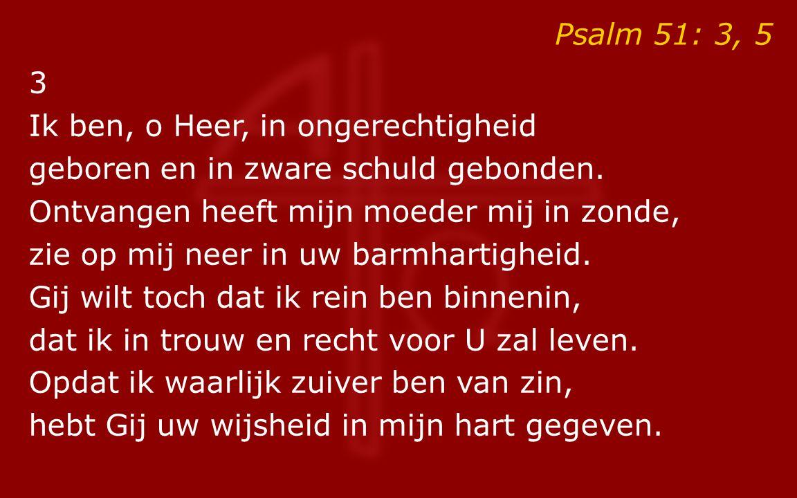 Psalm 51: 3, 5 3. Ik ben, o Heer, in ongerechtigheid. geboren en in zware schuld gebonden. Ontvangen heeft mijn moeder mij in zonde,