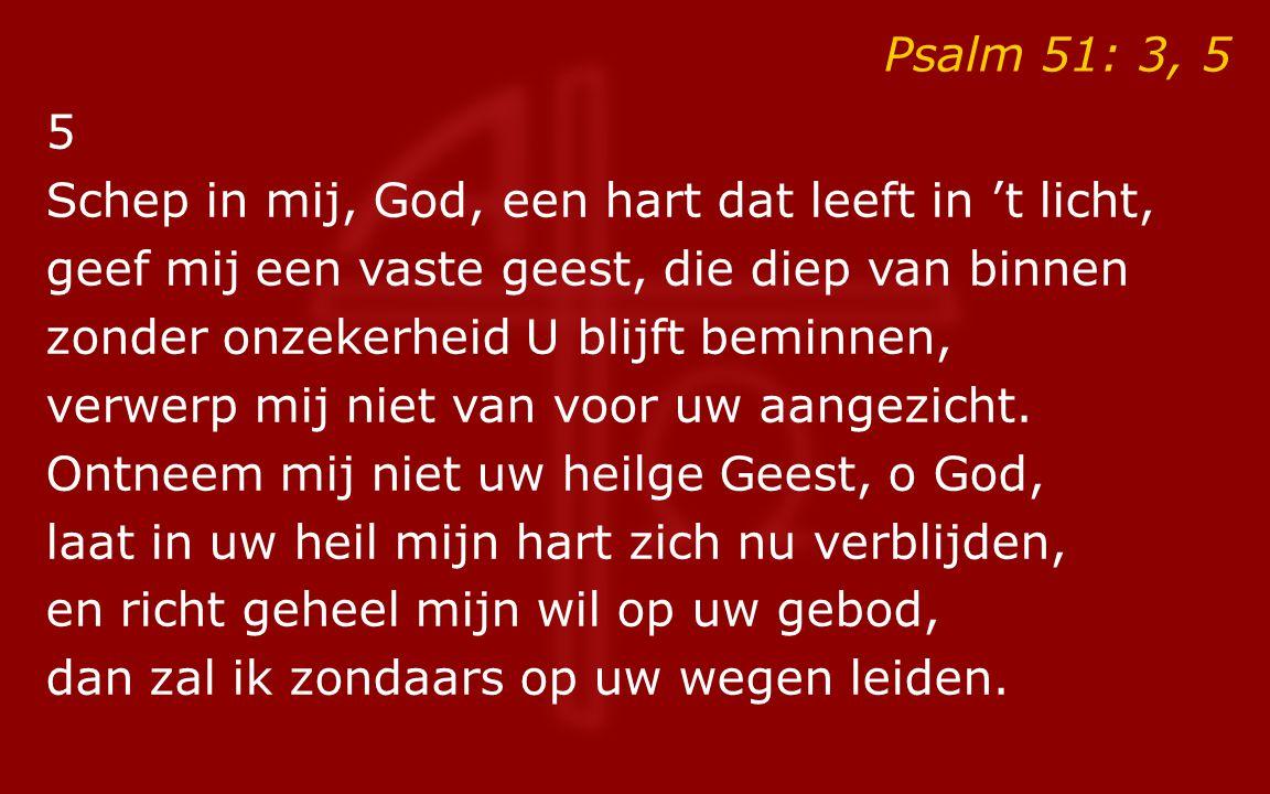 Psalm 51: 3, 5 5. Schep in mij, God, een hart dat leeft in 't licht, geef mij een vaste geest, die diep van binnen.