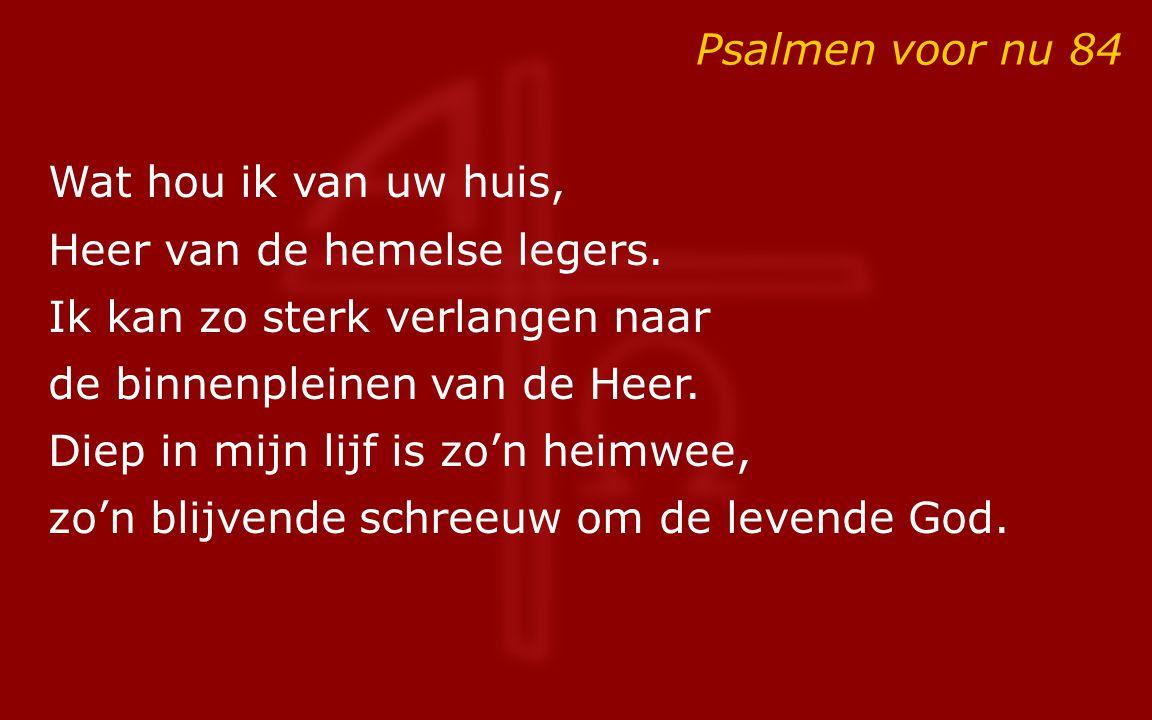 Psalmen voor nu 84 Wat hou ik van uw huis, Heer van de hemelse legers. Ik kan zo sterk verlangen naar.