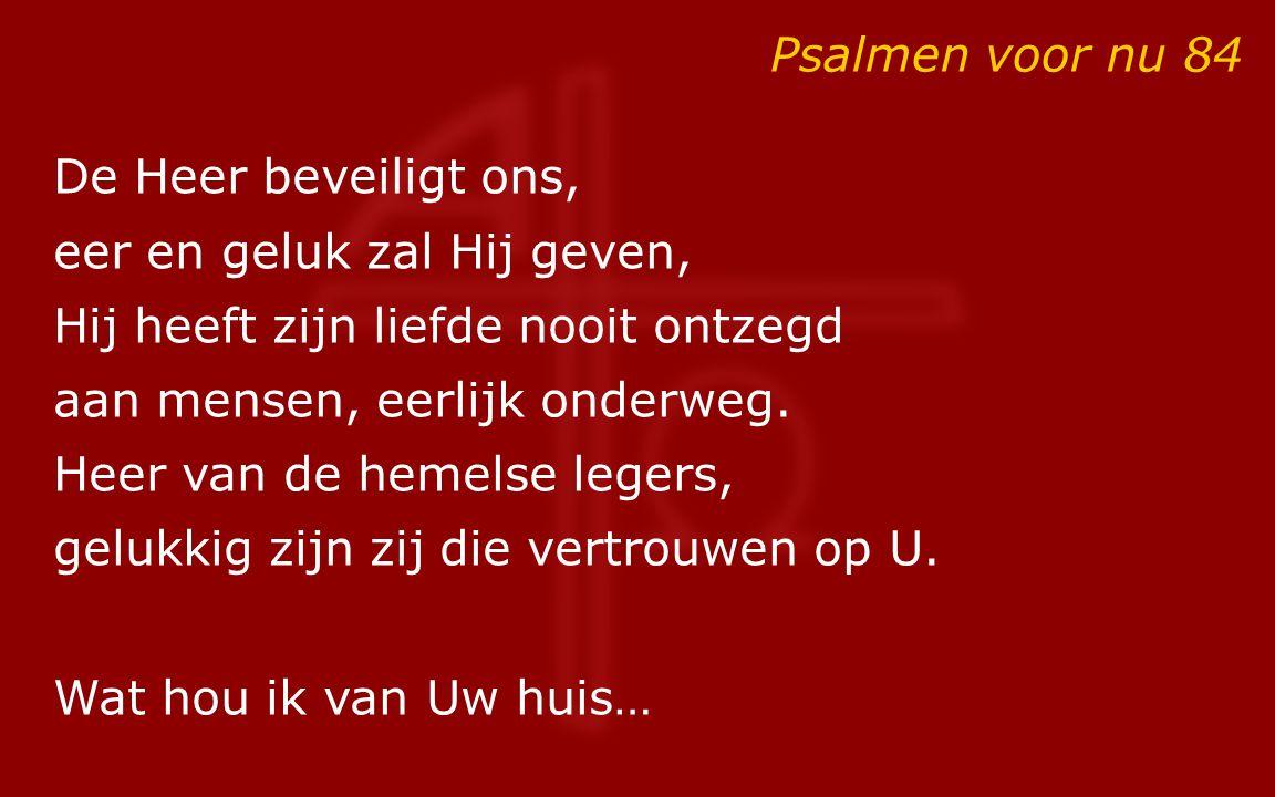 Psalmen voor nu 84 De Heer beveiligt ons, eer en geluk zal Hij geven, Hij heeft zijn liefde nooit ontzegd.