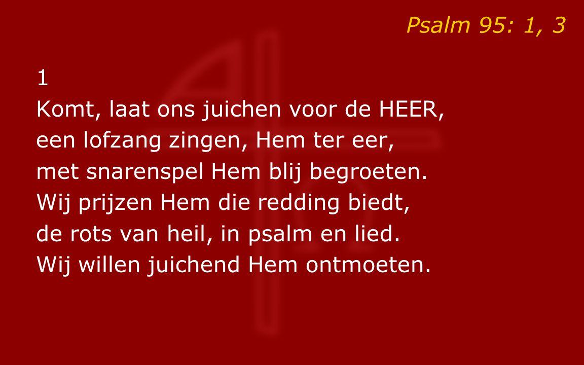 Psalm 95: 1, 3 1. Komt, laat ons juichen voor de HEER, een lofzang zingen, Hem ter eer, met snarenspel Hem blij begroeten.