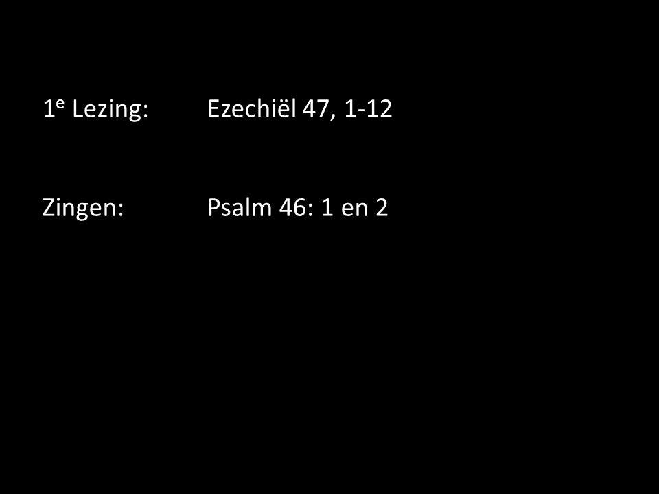 1e Lezing: Ezechiël 47, 1-12 Zingen: Psalm 46: 1 en 2