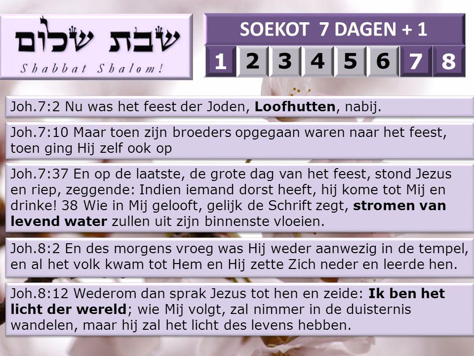 SOEKOT 7 DAGEN + 1 1. 2. 3. 4. 5. 6. 7. 8. 1. 7. 8. Joh.7:2 Nu was het feest der Joden, Loofhutten, nabij.