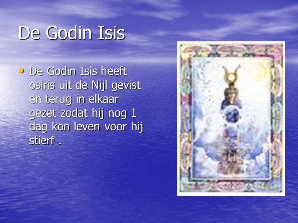 De Godin Isis De Godin Isis heeft osiris uit de Nijl gevist en terug in elkaar gezet zodat hij nog 1 dag kon leven voor hij stierf .