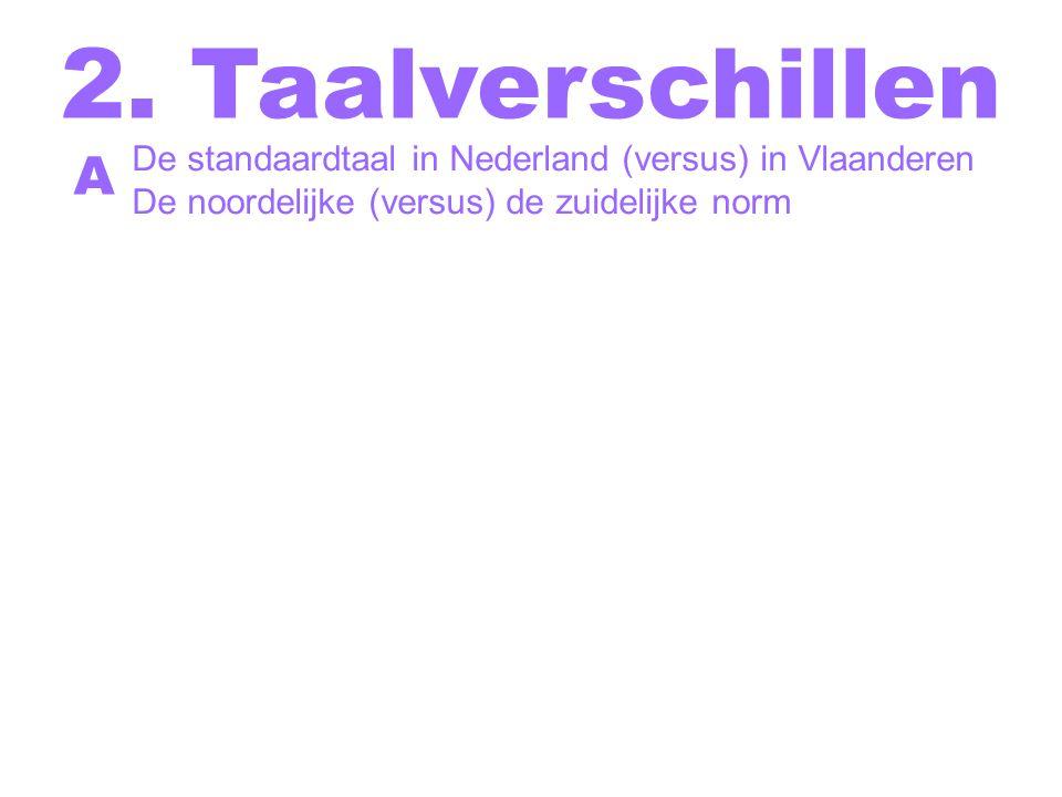 2. Taalverschillen De standaardtaal in Nederland (versus) in Vlaanderen. De noordelijke (versus) de zuidelijke norm.
