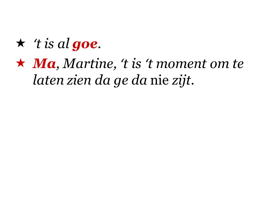 't is al goe. Ma, Martine, 't is 't moment om te laten zien da ge da nie zijt.