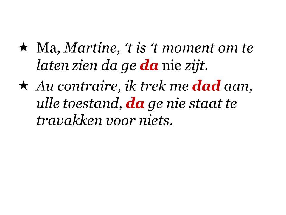 Ma, Martine, 't is 't moment om te laten zien da ge da nie zijt.