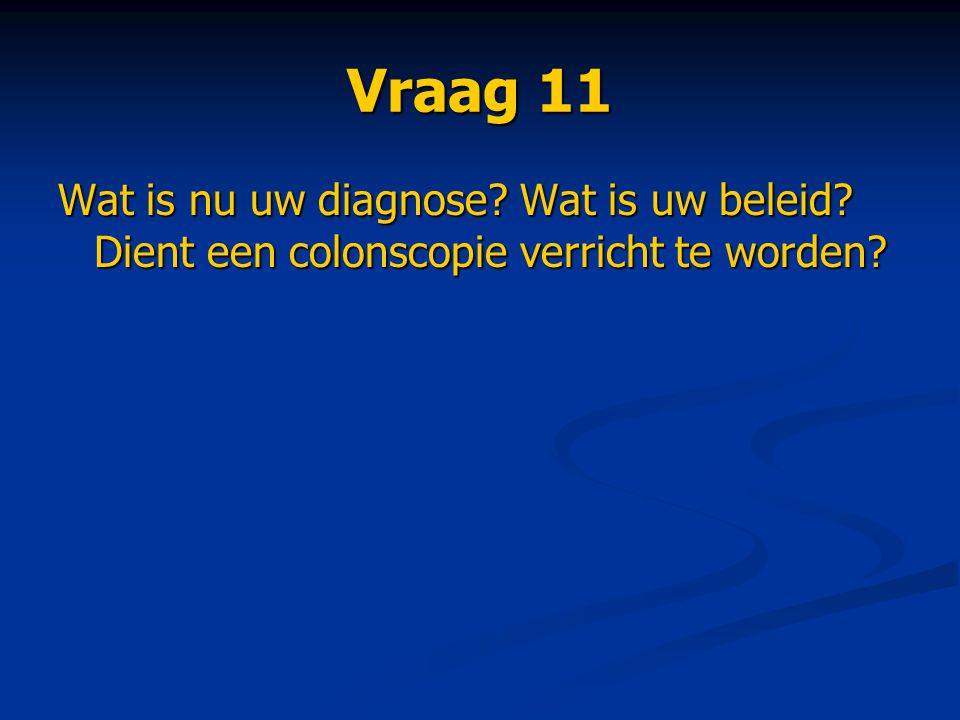 Vraag 11 Wat is nu uw diagnose Wat is uw beleid Dient een colonscopie verricht te worden