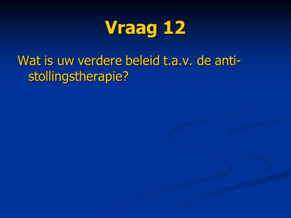 Vraag 12 Wat is uw verdere beleid t.a.v. de anti-stollingstherapie
