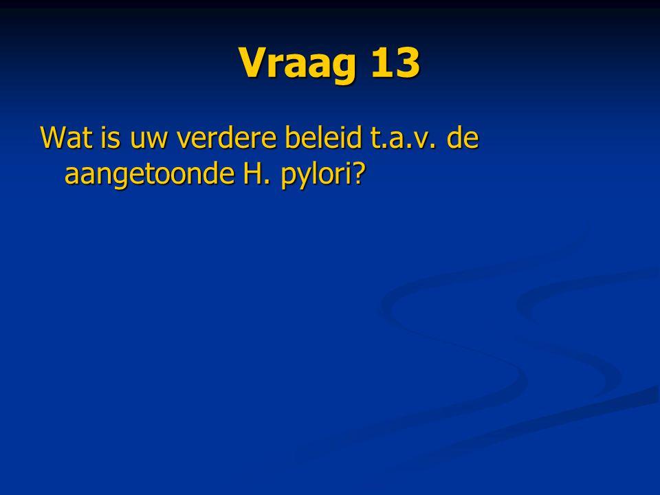 Vraag 13 Wat is uw verdere beleid t.a.v. de aangetoonde H. pylori