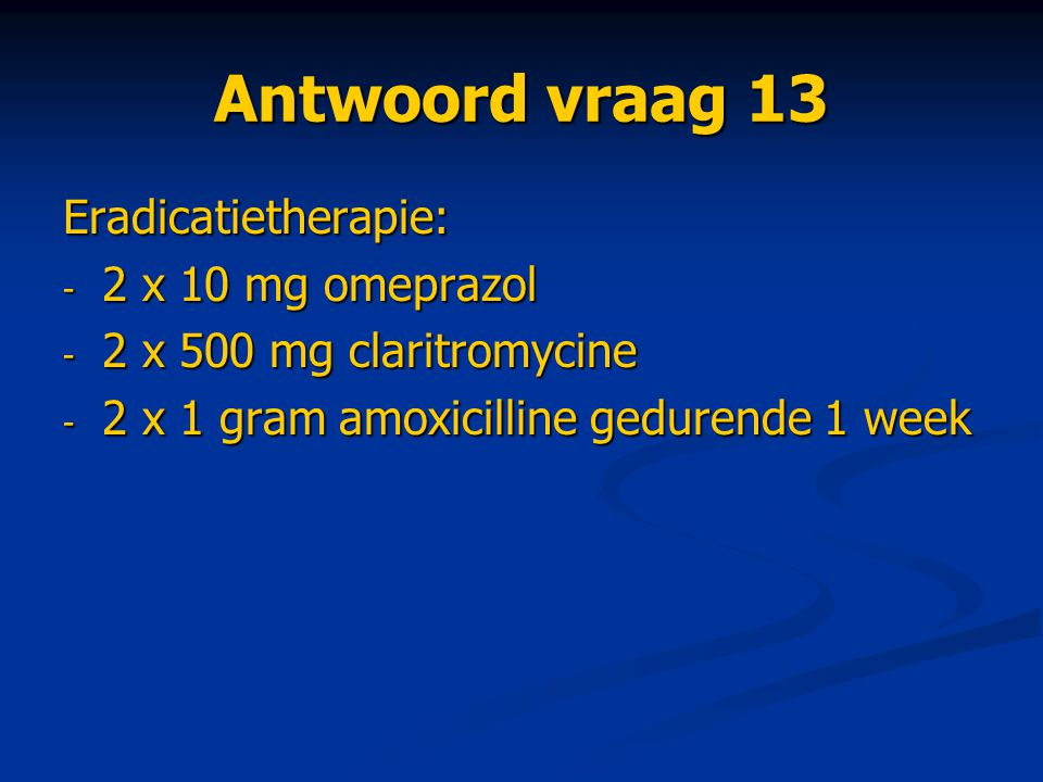 Antwoord vraag 13 Eradicatietherapie: 2 x 10 mg omeprazol