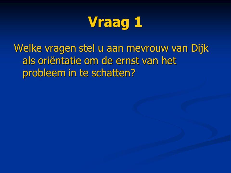 Vraag 1 Welke vragen stel u aan mevrouw van Dijk als oriëntatie om de ernst van het probleem in te schatten