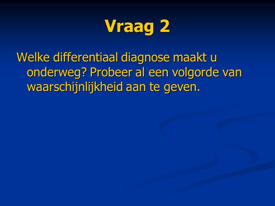 Vraag 2 Welke differentiaal diagnose maakt u onderweg.