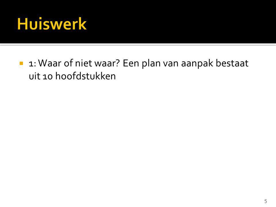 Huiswerk 1: Waar of niet waar Een plan van aanpak bestaat uit 10 hoofdstukken