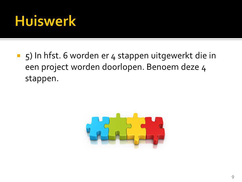 Huiswerk 5) In hfst. 6 worden er 4 stappen uitgewerkt die in een project worden doorlopen.