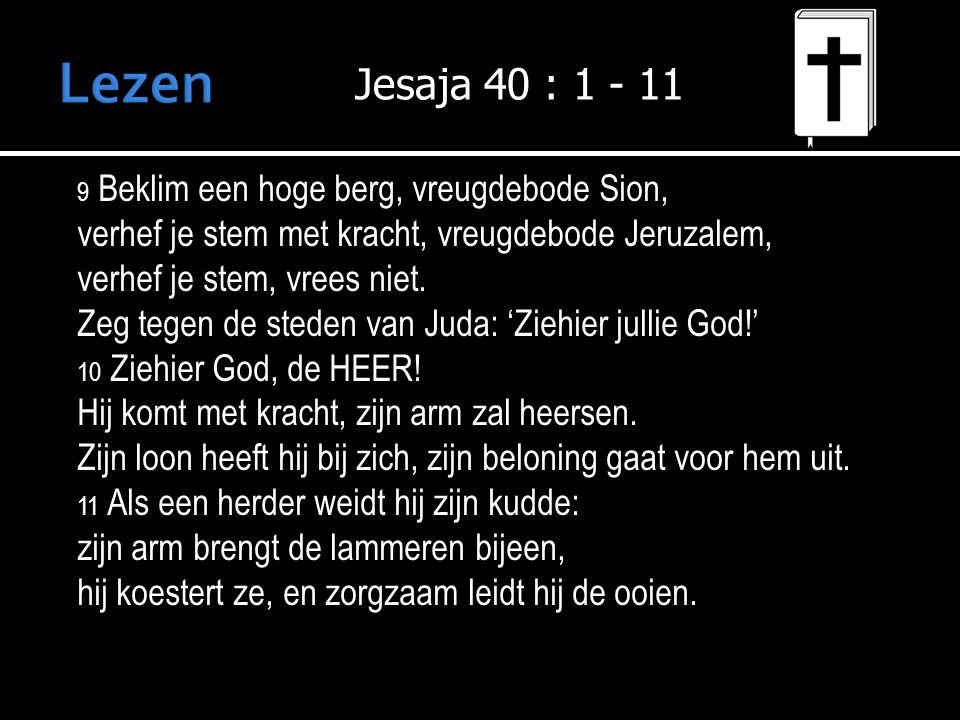 Lezen Jesaja 40 : 1 - 11. 9 Beklim een hoge berg, vreugdebode Sion, verhef je stem met kracht, vreugdebode Jeruzalem,