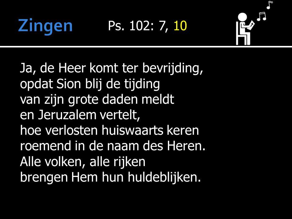 Zingen Ps. 102: 7, 10.