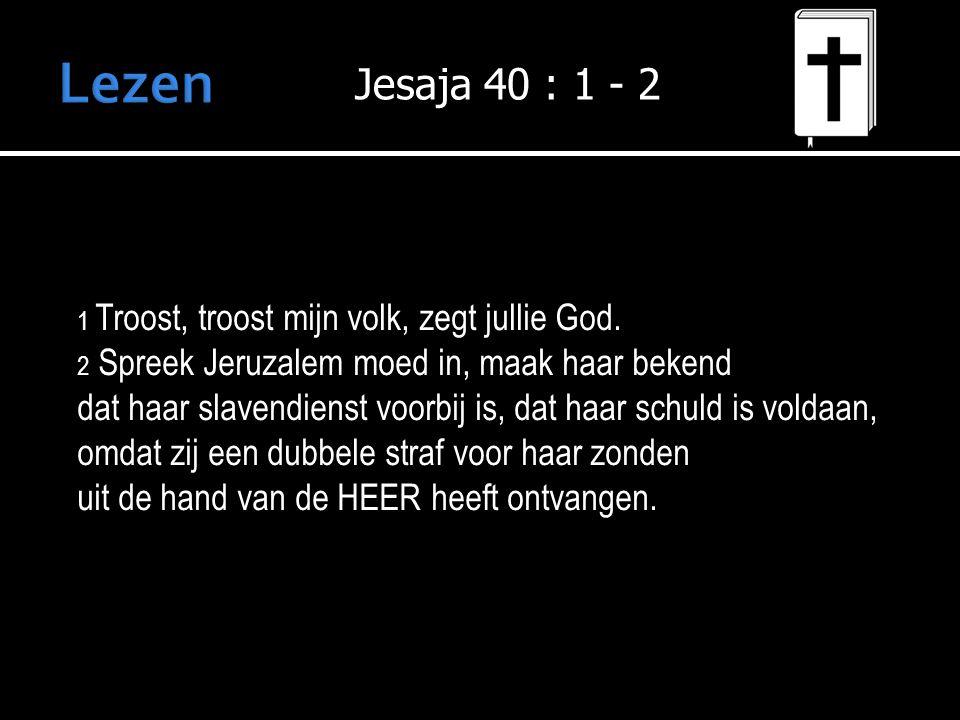 Lezen Jesaja 40 : 1 - 2. 1 Troost, troost mijn volk, zegt jullie God. 2 Spreek Jeruzalem moed in, maak haar bekend.