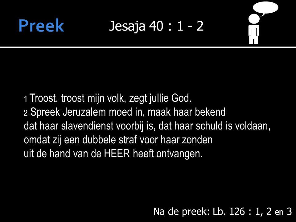 Preek Jesaja 40 : 1 - 2. 1 Troost, troost mijn volk, zegt jullie God. 2 Spreek Jeruzalem moed in, maak haar bekend.